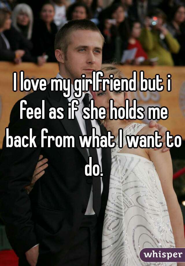 I love my girlfriend but i feel as if she holds me back from what I want to do.