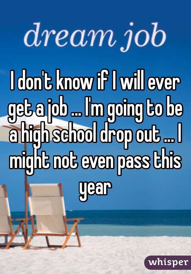 I don't know if I will ever get a job ... I'm going to be a high school drop out ... I might not even pass this year