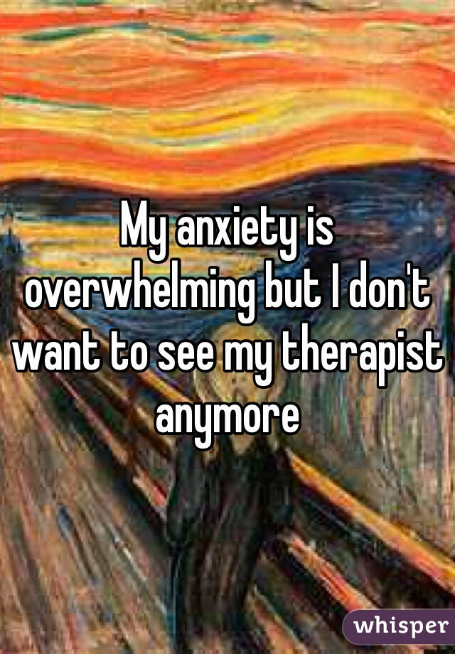 My anxiety is overwhelming but I don't want to see my therapist anymore