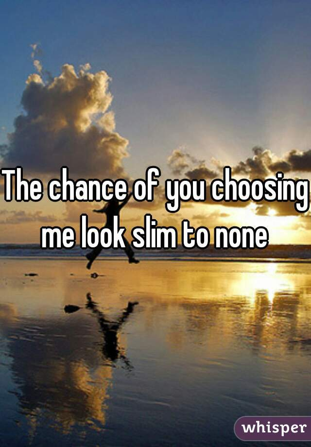 The chance of you choosing me look slim to none