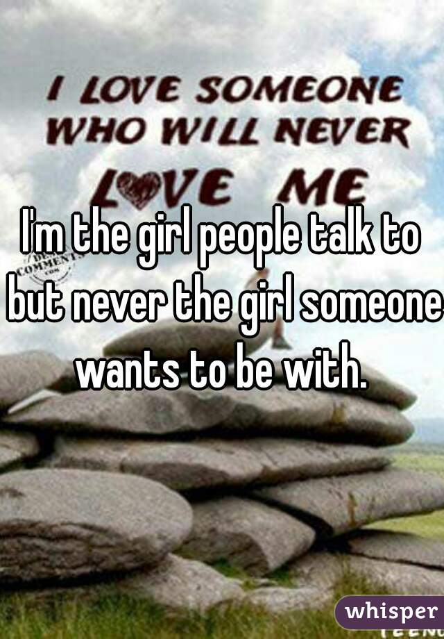 I'm the girl people talk to but never the girl someone wants to be with.
