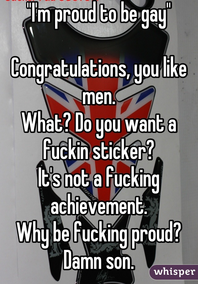 """I'm proud to be gay""  Congratulations, you like men. What? Do you want a fuckin sticker? It's not a fucking achievement. Why be fucking proud? Damn son."