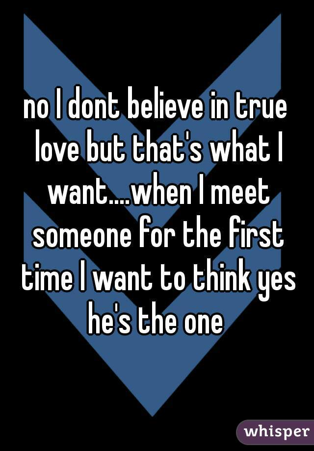 no I dont believe in true love but that's what I want....when I meet someone for the first time I want to think yes he's the one