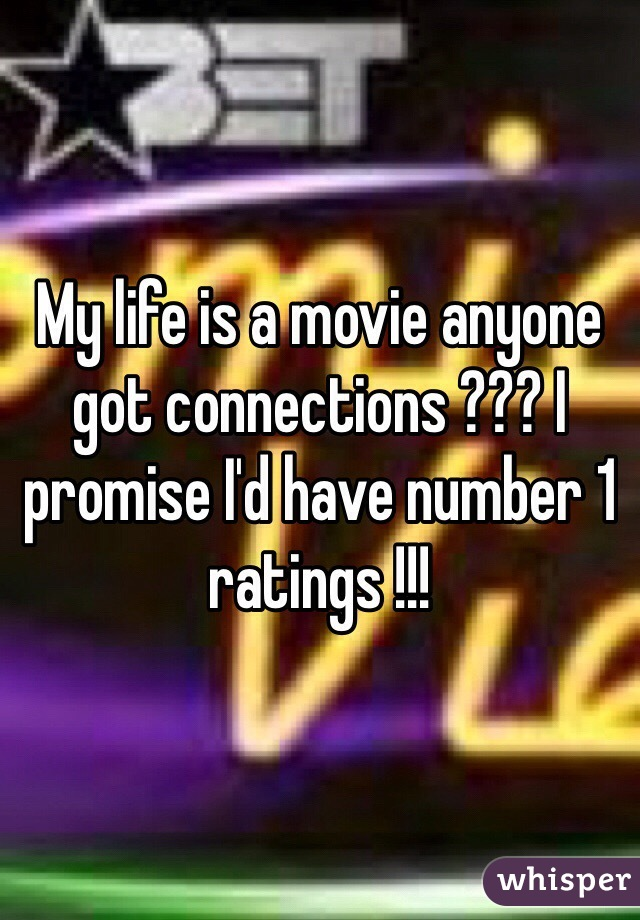My life is a movie anyone got connections ??? I promise I'd have number 1 ratings !!!