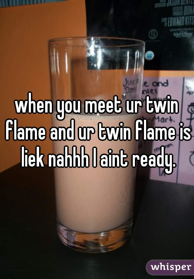 when you meet ur twin flame and ur twin flame is liek nahhh I aint ready.