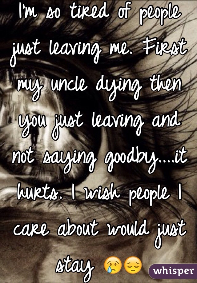 I'm so tired of people just leaving me. First my uncle dying then you just leaving and not saying goodby....it hurts. I wish people I care about would just stay 😢😔