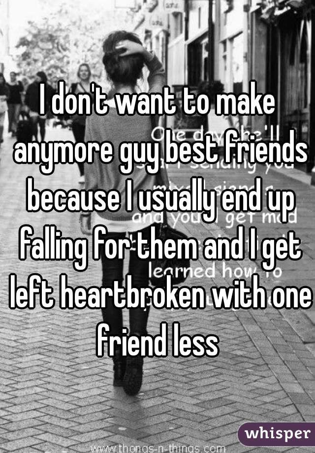 I don't want to make anymore guy best friends because I usually end up falling for them and I get left heartbroken with one friend less