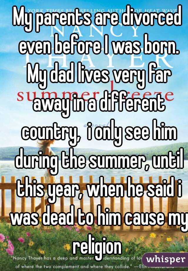 My parents are divorced even before I was born. My dad lives very far away in a different country,  i only see him during the summer, until this year, when he said i was dead to him cause my religion