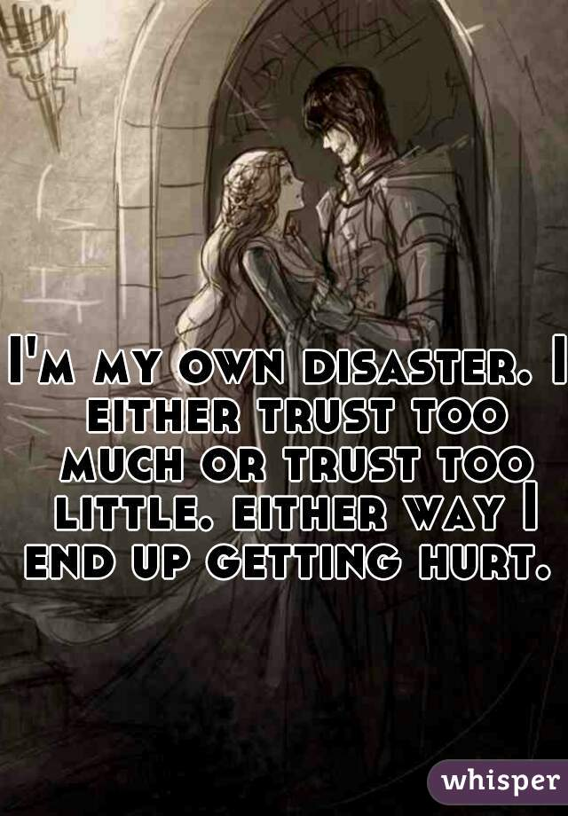 I'm my own disaster. I either trust too much or trust too little. either way I end up getting hurt.