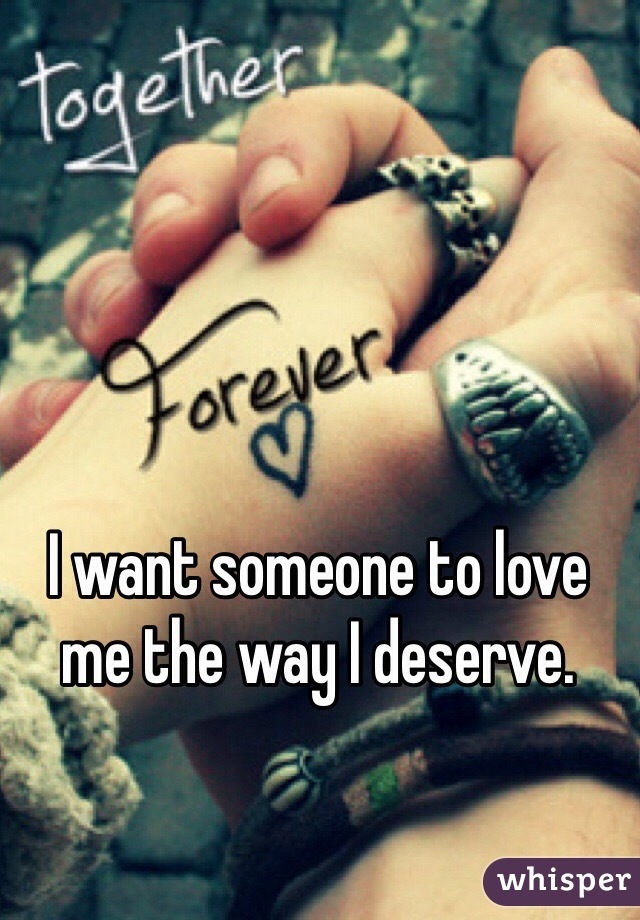 I want someone to love me the way I deserve.