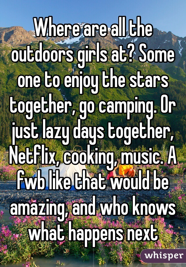 Where are all the outdoors girls at? Some one to enjoy the stars together, go camping. Or just lazy days together, Netflix, cooking, music. A fwb like that would be amazing, and who knows what happens next