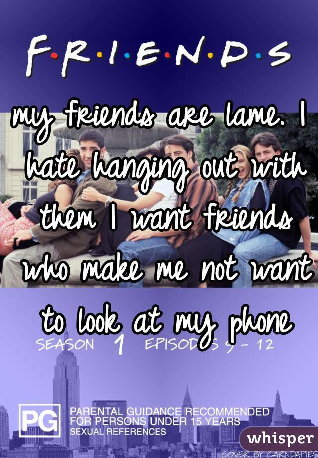 my friends are lame. I hate hanging out with them I want friends who make me not want to look at my phone