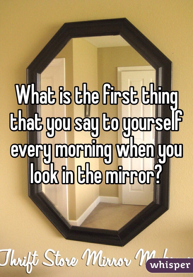 What is the first thing that you say to yourself every morning when you look in the mirror?