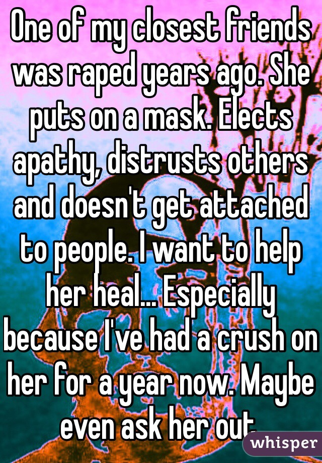 One of my closest friends was raped years ago. She puts on a mask. Elects apathy, distrusts others and doesn't get attached to people. I want to help her heal... Especially because I've had a crush on her for a year now. Maybe even ask her out.