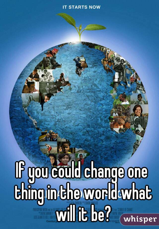 If you could change one thing in the world what will it be?