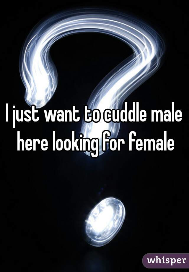 I just want to cuddle male here looking for female