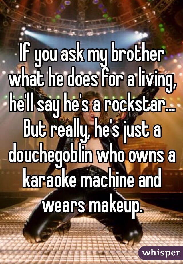 If you ask my brother what he does for a living, he'll say he's a rockstar... But really, he's just a douchegoblin who owns a karaoke machine and wears makeup.