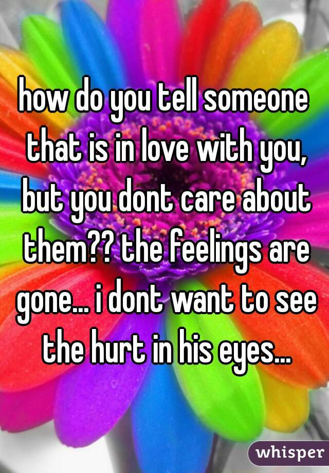 how do you tell someone that is in love with you, but you dont care about them?? the feelings are gone... i dont want to see the hurt in his eyes...