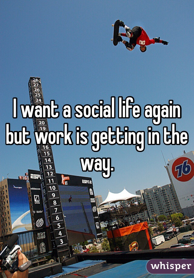 I want a social life again but work is getting in the way.