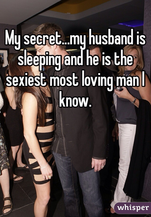 My secret...my husband is sleeping and he is the sexiest most loving man I know.