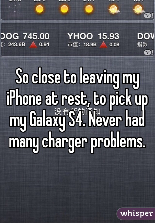 So close to leaving my iPhone at rest, to pick up my Galaxy S4. Never had many charger problems.