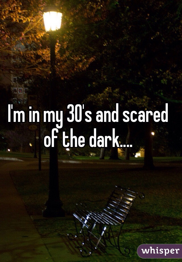 I'm in my 30's and scared of the dark....