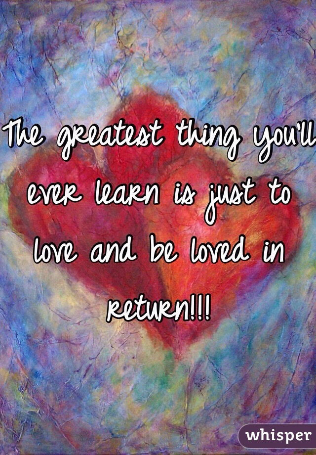 The greatest thing you'll ever learn is just to love and be loved in return!!!