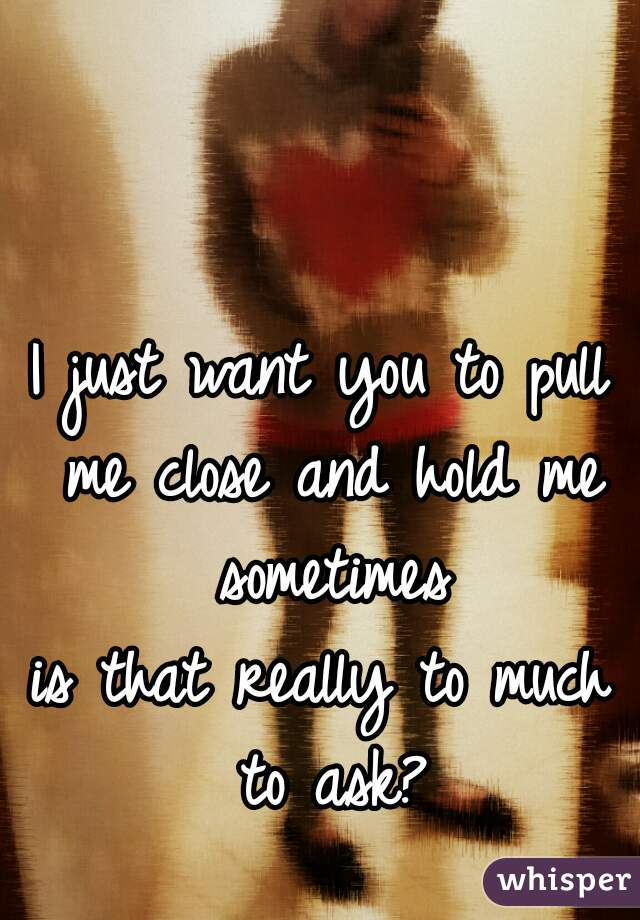 I just want you to pull me close and hold me sometimes is that really to much to ask?
