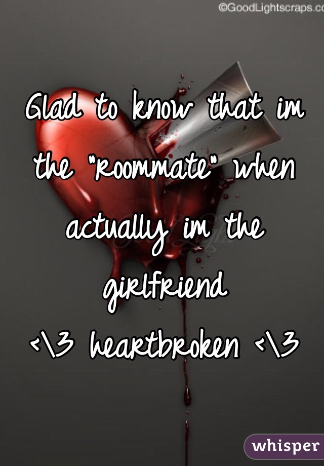 "Glad to know that im the ""roommate"" when actually im the girlfriend  <\3 heartbroken <\3"