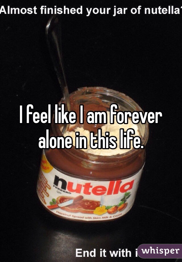 I feel like I am forever alone in this life.