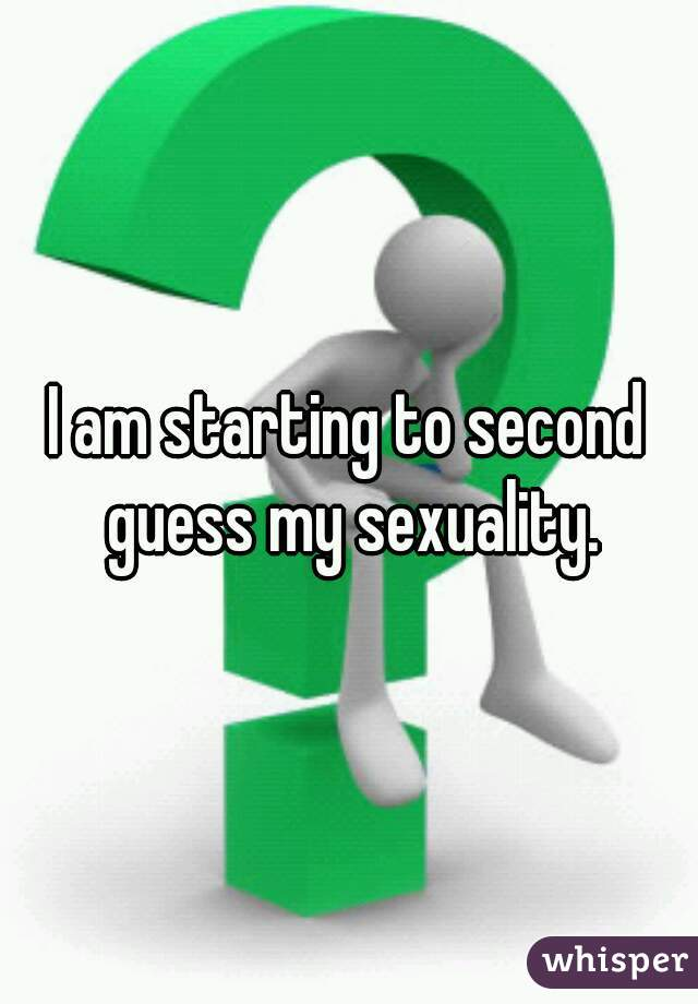 I am starting to second guess my sexuality.