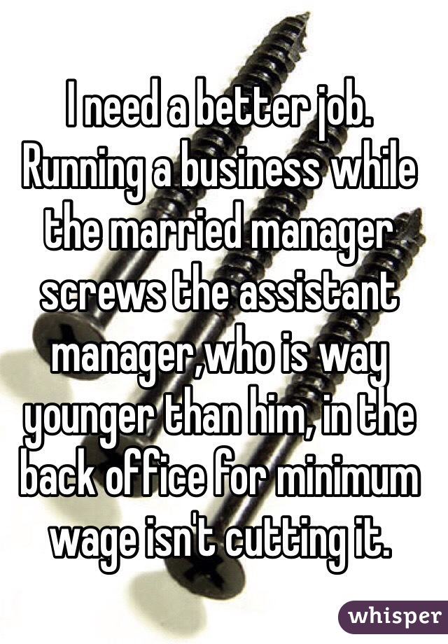 I need a better job. Running a business while the married manager screws the assistant manager,who is way younger than him, in the back office for minimum wage isn't cutting it.