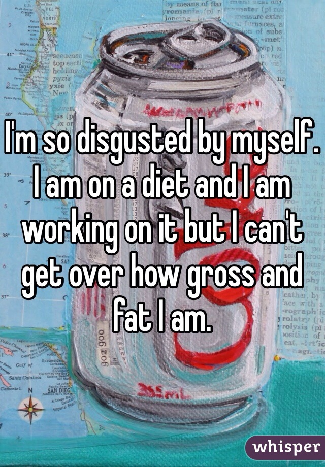 I'm so disgusted by myself. I am on a diet and I am working on it but I can't get over how gross and fat I am.