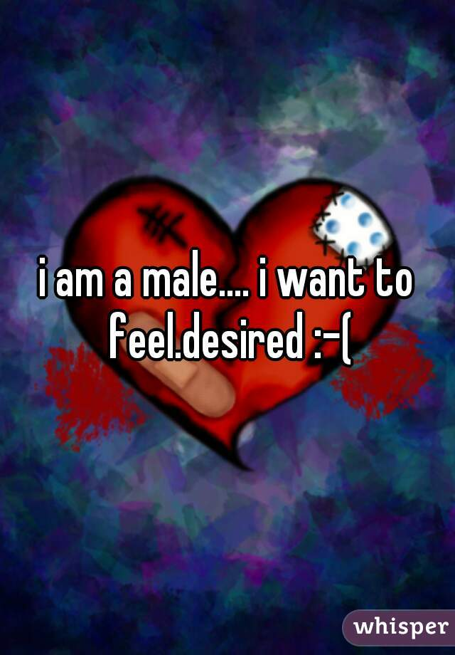 i am a male.... i want to feel.desired :-(