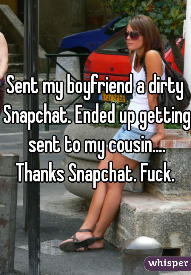 Sent my boyfriend a dirty Snapchat. Ended up getting sent to my cousin.... Thanks Snapchat. Fuck.