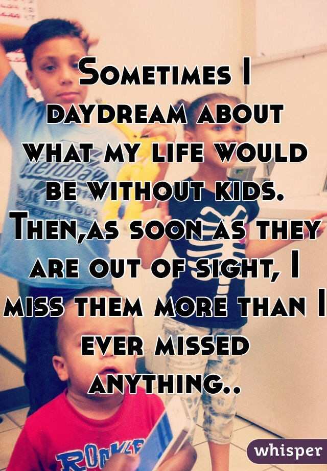 Sometimes I daydream about  what my life would be without kids. Then,as soon as they are out of sight, I miss them more than I ever missed anything..