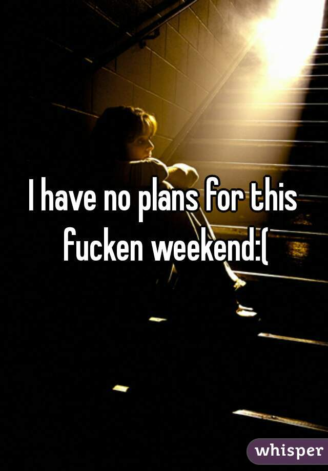 I have no plans for this fucken weekend:(