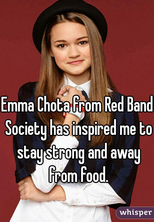Emma Chota from Red Band Society has inspired me to stay strong and away from food.