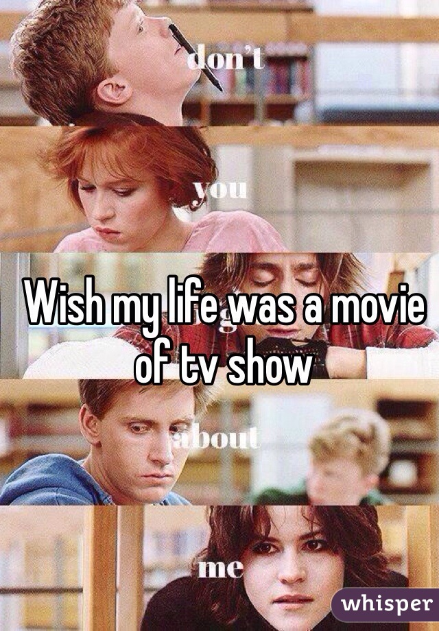 Wish my life was a movie of tv show