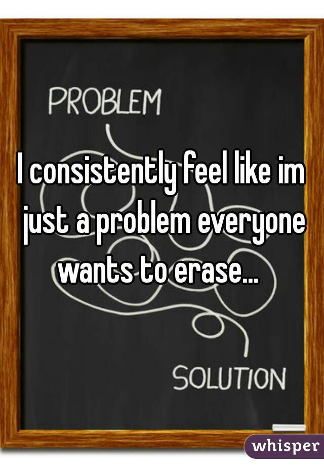 I consistently feel like im just a problem everyone wants to erase...