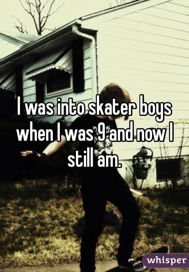 I was into skater boys when I was 9 and now I still am.