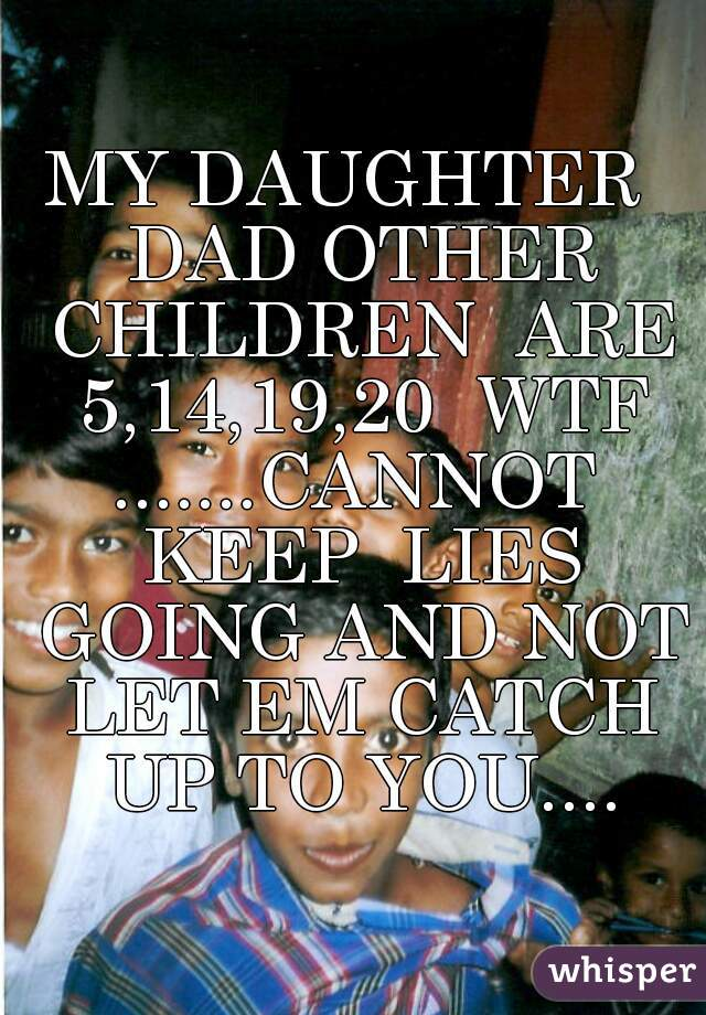 MY DAUGHTER  DAD OTHER CHILDREN  ARE 5,14,19,20  WTF .......CANNOT  KEEP  LIES GOING AND NOT LET EM CATCH UP TO YOU....