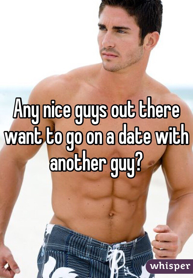 Any nice guys out there want to go on a date with another guy?