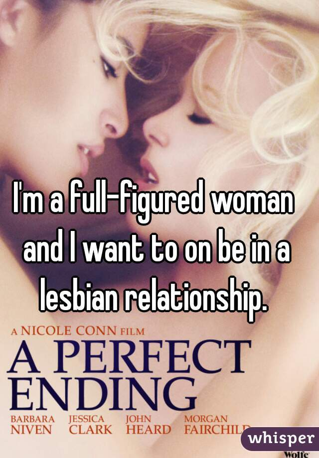 I'm a full-figured woman and I want to on be in a lesbian relationship.