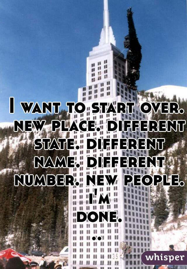 I want to start over. new place. different state. different name. different number. new people. i'm done...