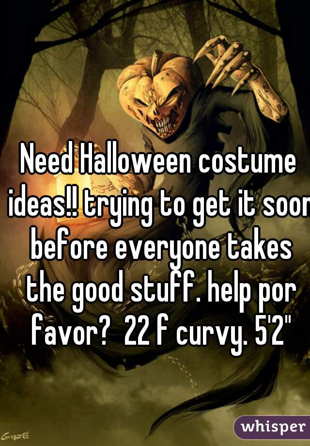 """Need Halloween costume ideas!! trying to get it soon before everyone takes the good stuff. help por favor?  22 f curvy. 5'2"""""""