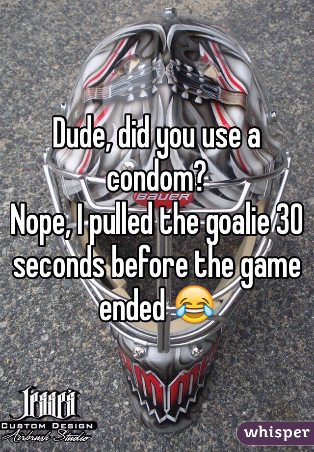 Dude, did you use a condom? Nope, I pulled the goalie 30 seconds before the game ended 😂