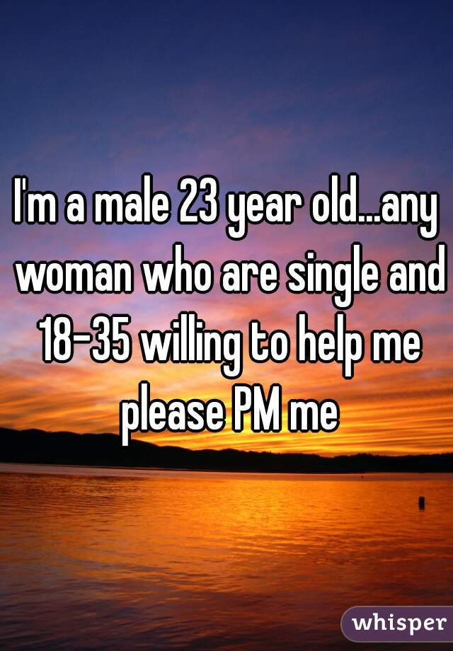 I'm a male 23 year old...any woman who are single and 18-35 willing to help me please PM me