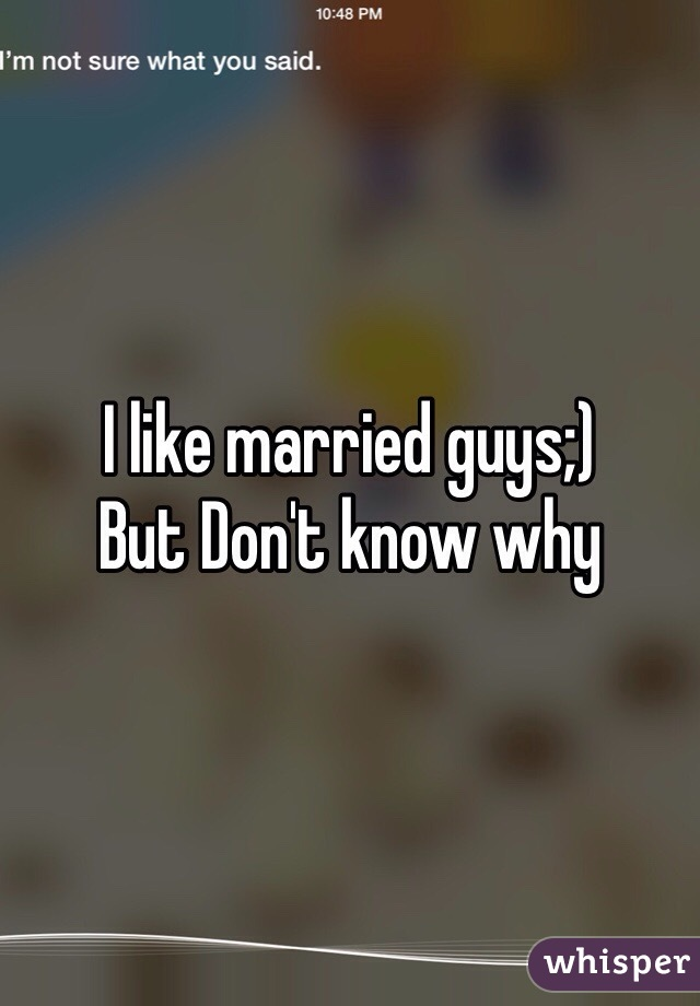 I like married guys;) But Don't know why