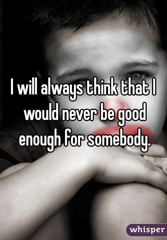 I will always think that I would never be good enough for somebody.
